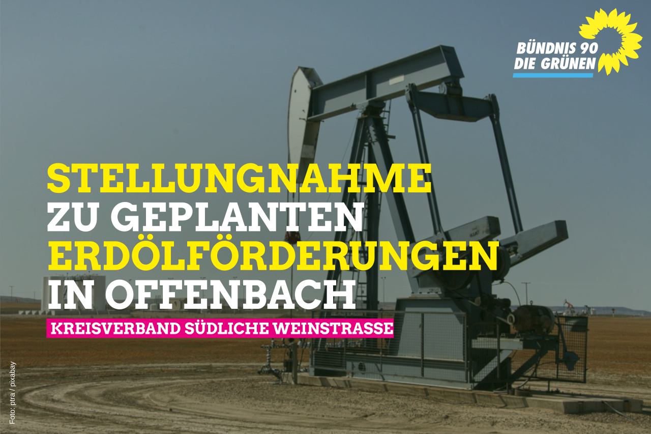 Stellungnahme zu den geplanten Ölbohrungen in der Gemarkung Offenbach / Queich